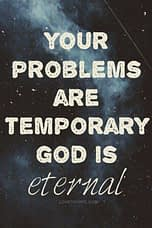 Your problems are temporary. God is eternal.