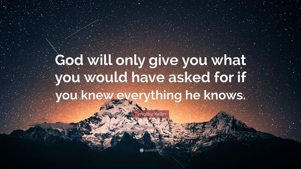 Tim Keller quote: God will only give you what you would have asked for if you knew everything he knows