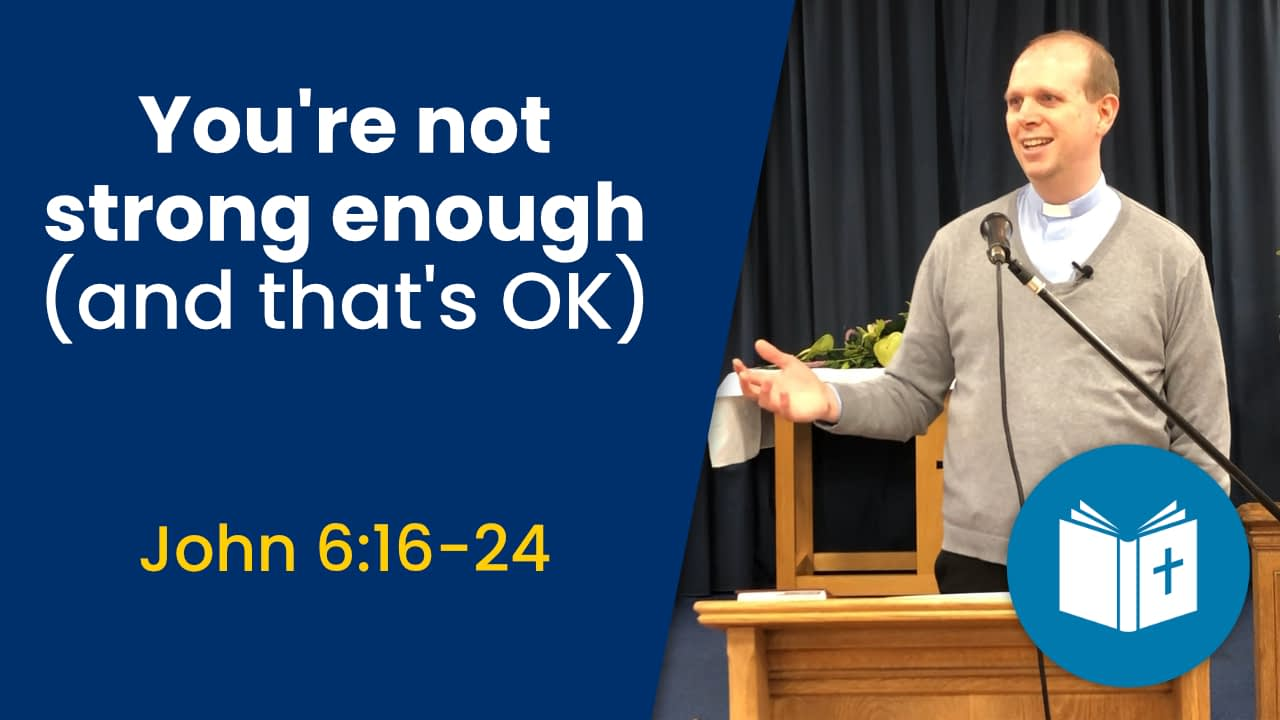You are not strong enough (and that's OK) – John 6:16-24 Sermon