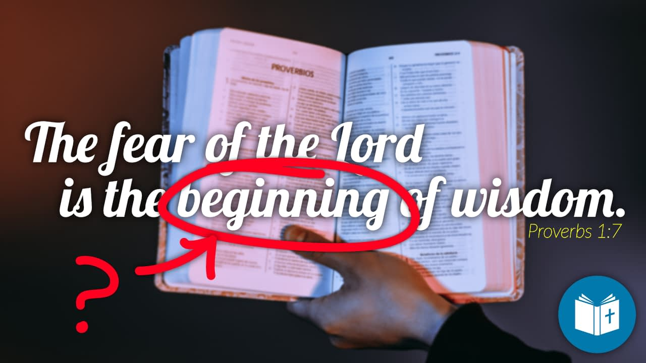 Why is the fear of the Lord the BEGINNING of wisdom?