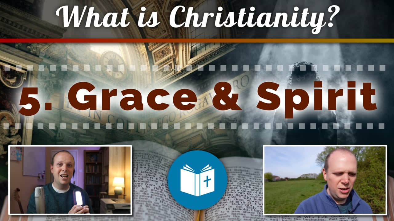 What is Christianity? 5 – Grace and the Spirit